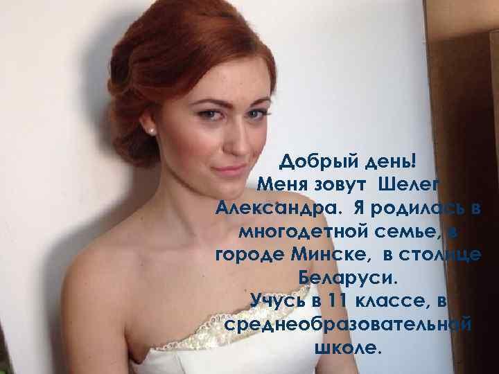 Добрый день! Меня зовут Шелег Александра. Я родилась в многодетной семье, в городе Минске,