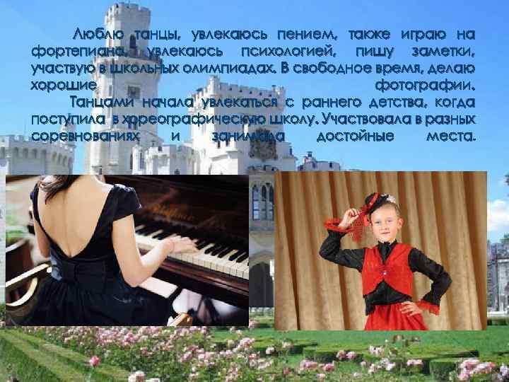 Люблю танцы, увлекаюсь пением, также играю на фортепиано, увлекаюсь психологией, пишу заметки, участвую в