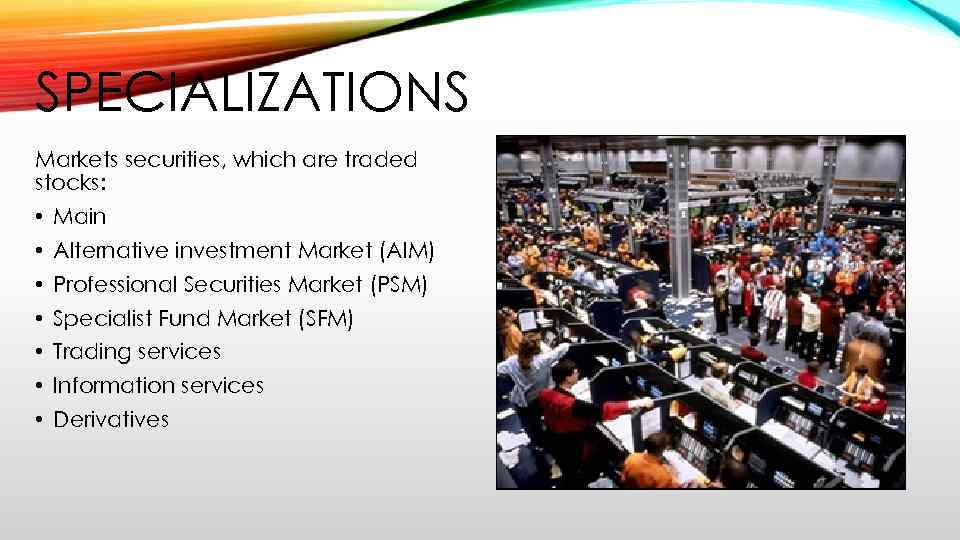 SPECIALIZATIONS Markets securities, which are traded stocks: • Main • Alternative investment Market (AIM)