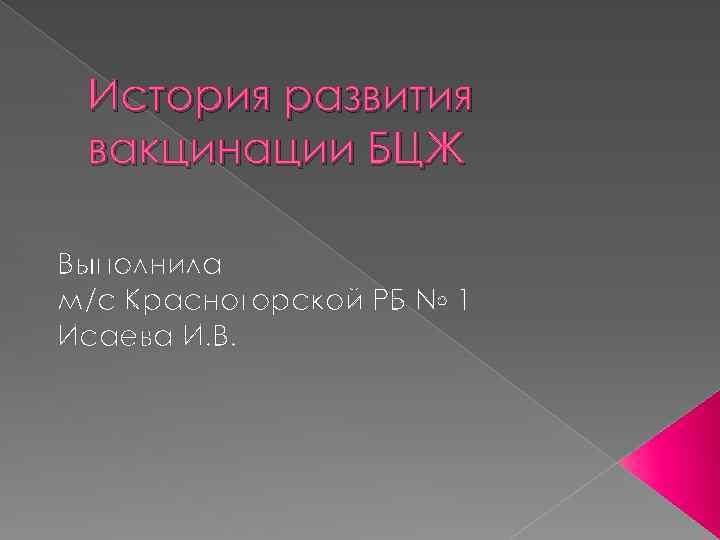 История развития вакцинации БЦЖ Выполнила м/с Красногорской РБ № 1 Исаева И. В.