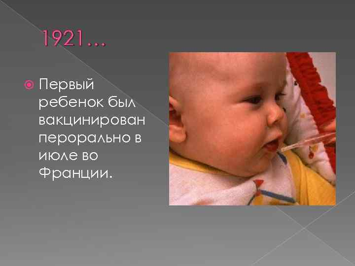 1921… Первый ребенок был вакцинирован перорально в июле во Франции.