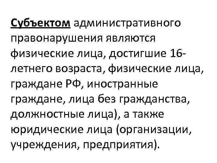 Субъектом административного правонарушения являются физические лица, достигшие 16 летнего возраста, физические лица, граждане РФ,