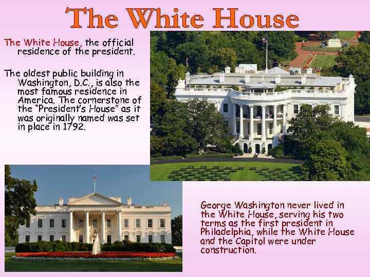 The White House, the official residence of the president. The oldest public building in