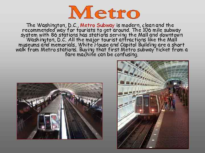 The Washington, D. C. , Metro Subway is modern, clean and the recommended way