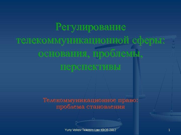 Регулирование телекоммуникационной сферы: основания, проблемы, перспективы Телекоммуникационное право: проблема становления Yuriy Volkov Telecom Law