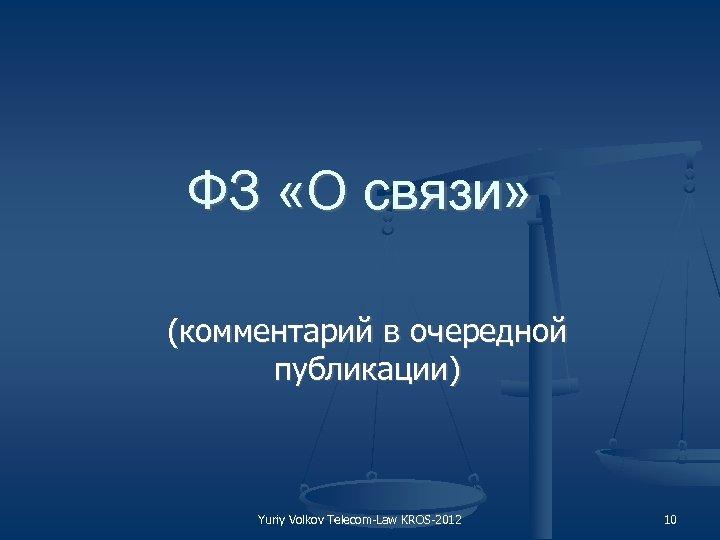 ФЗ «О связи» (комментарий в очередной публикации) Yuriy Volkov Telecom Law KROS 2012 10