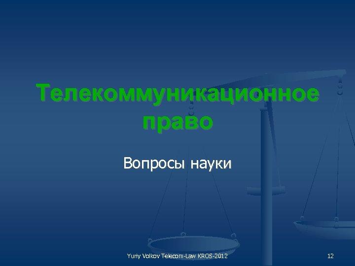 Телекоммуникационное право Вопросы науки Yuriy Volkov Telecom Law KROS 2012 12