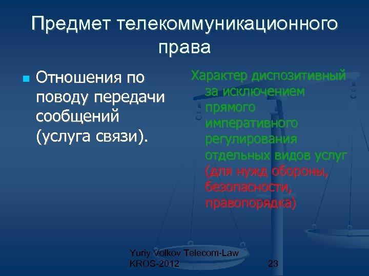 Предмет телекоммуникационного права Отношения по поводу передачи сообщений (услуга связи). Характер диспозитивный за исключением