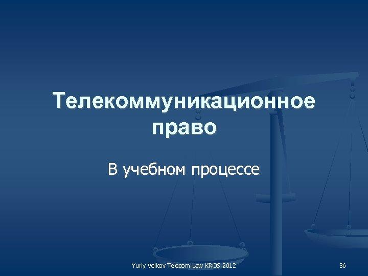 Телекоммуникационное право В учебном процессе Yuriy Volkov Telecom Law KROS 2012 36