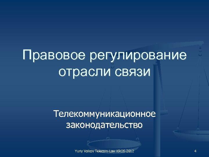 Правовое регулирование отрасли связи Телекоммуникационное законодательство Yuriy Volkov Telecom Law KROS 2012 4