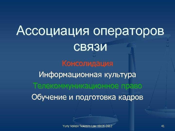 Ассоциация операторов связи Консолидация Информационная культура Телекоммуникационное право Обучение и подготовка кадров Yuriy Volkov