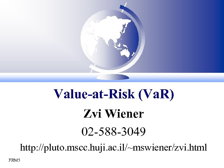 Value-at-Risk (Va. R) Zvi Wiener 02 -588 -3049 http: //pluto. mscc. huji. ac. il/~mswiener/zvi.