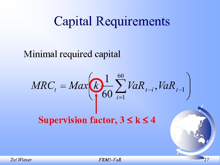 Capital Requirements Minimal required capital Supervision factor, 3 k 4 Zvi Wiener FRM 5