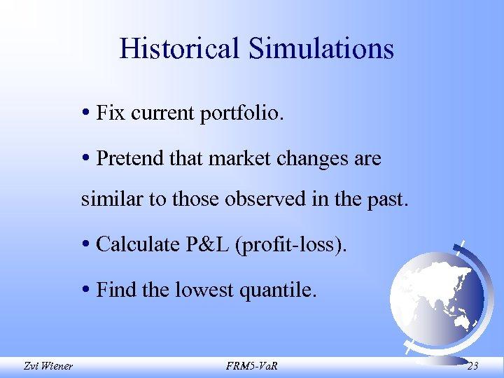 Historical Simulations • Fix current portfolio. • Pretend that market changes are similar to