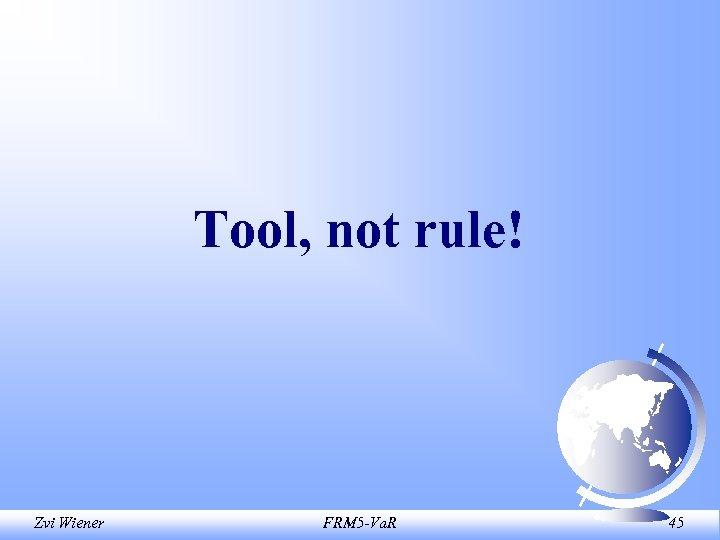 Tool, not rule! Zvi Wiener FRM 5 -Va. R 45