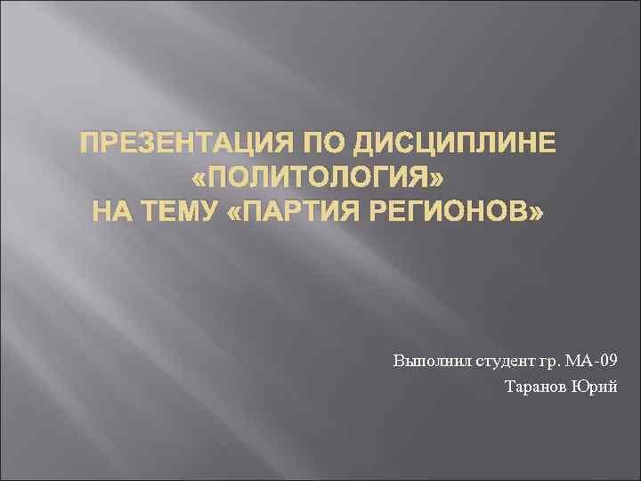 ПРЕЗЕНТАЦИЯ ПО ДИСЦИПЛИНЕ «ПОЛИТОЛОГИЯ» НА ТЕМУ «ПАРТИЯ РЕГИОНОВ» Выполнил студент гр. МА-09 Таранов Юрий
