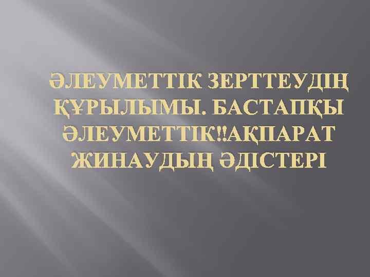 ӘЛЕУМЕТТІК ЗЕРТТЕУДІҢ ҚҰРЫЛЫМЫ. БАСТАПҚЫ ӘЛЕУМЕТТІК АҚПАРАТ ЖИНАУДЫҢ ӘДІСТЕРІ