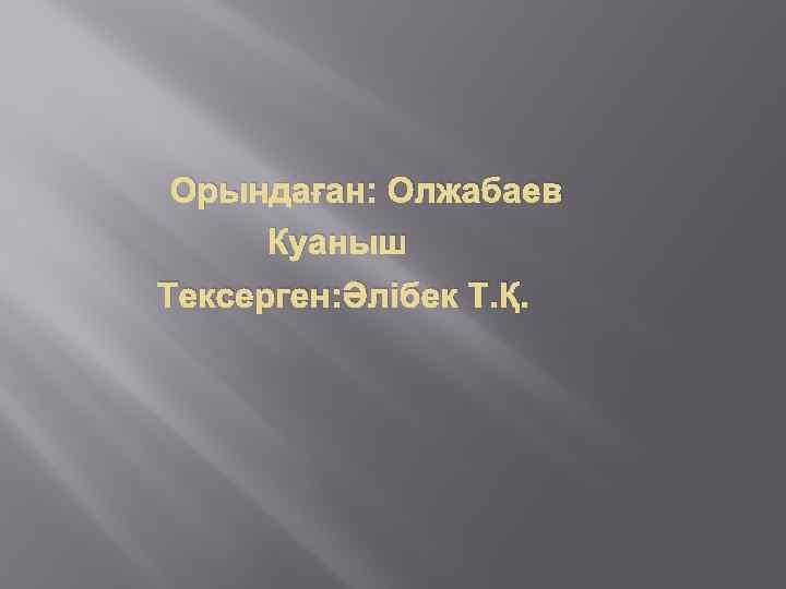 Орындаған: Олжабаев Куаныш Тексерген: Әлібек Т. Қ.