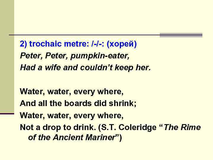 2) trochaic metre: /-/-: (хорей) Peter, pumpkin-eater, Had a wife and couldn't keep her.