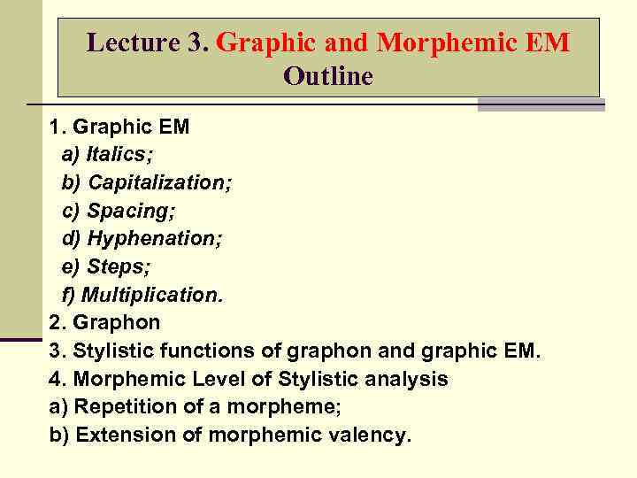 Lecture 3. Graphic and Morphemic EM Outline 1. Graphic EM a) Italics; b) Capitalization;