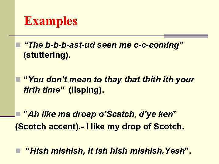 "Examples n ""The b-b-b-ast-ud seen me c-c-coming"" (stuttering). n ""You don't mean to thay"