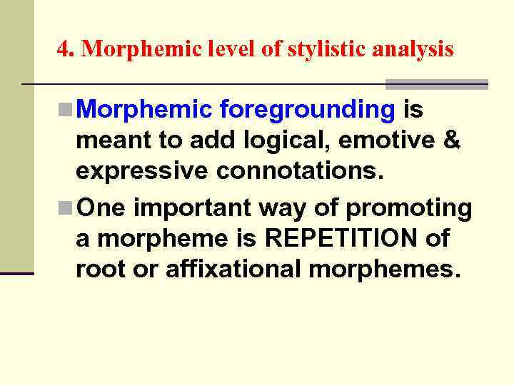 4. Morphemic level of stylistic analysis n Morphemic foregrounding is meant to add logical,