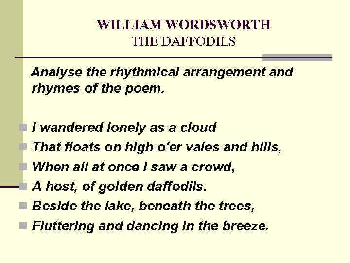 WILLIAM WORDSWORTH THE DAFFODILS Analyse the rhythmical arrangement and rhymes of the poem. n