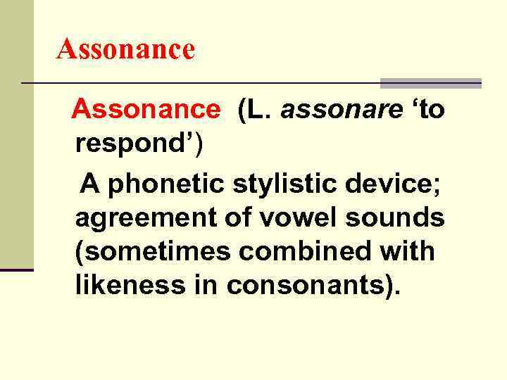 Assonance (L. assonare 'to respond') A phonetic stylistic device; agreement of vowel sounds (sometimes
