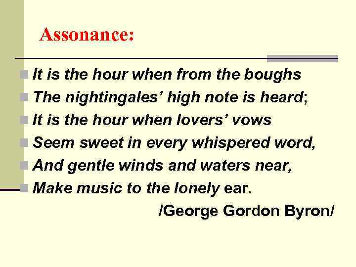 Assonance: n It is the hour when from the boughs n The nightingales' high