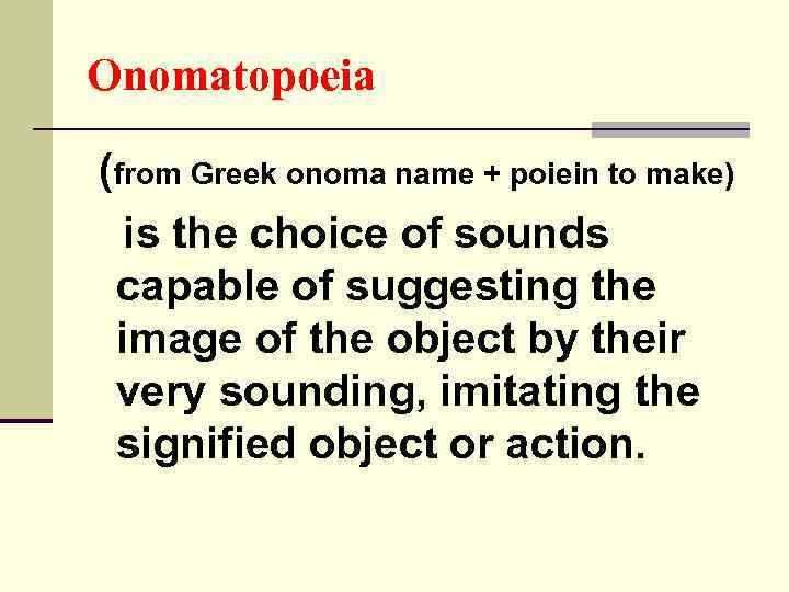 Onomatopoeia (from Greek onoma name + poiein to make) is the choice of sounds