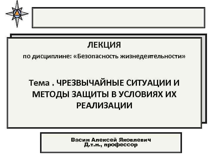 ЛЕКЦИЯ по дисциплине: «Безопасность жизнедеятельности» Тема. ЧРЕЗВЫЧАЙНЫЕ СИТУАЦИИ И МЕТОДЫ ЗАЩИТЫ В УСЛОВИЯХ ИХ