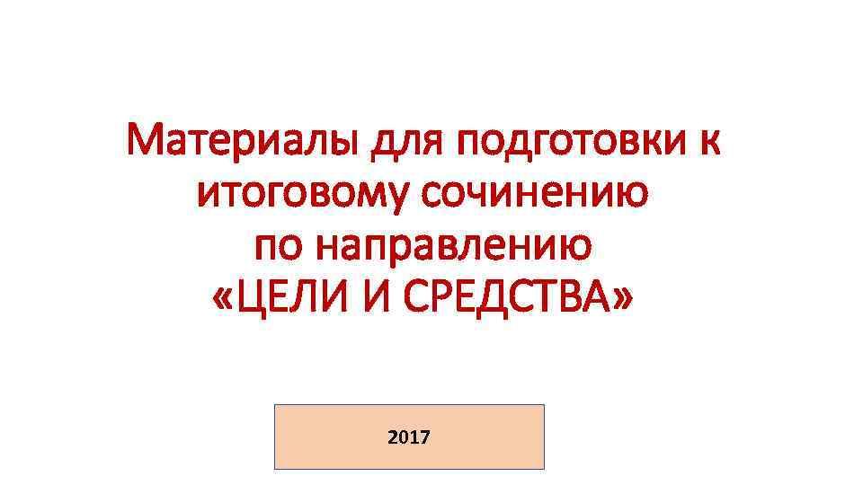 Материалы для подготовки к итоговому сочинению по направлению «ЦЕЛИ И СРЕДСТВА» 2017