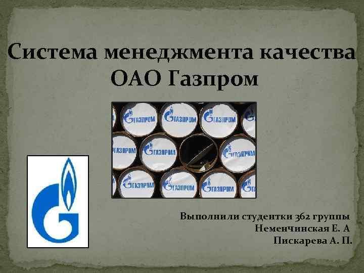Система менеджмента качества ОАО Газпром Выполнили студентки 362 группы Неменчинская Е. А Пискарева А.
