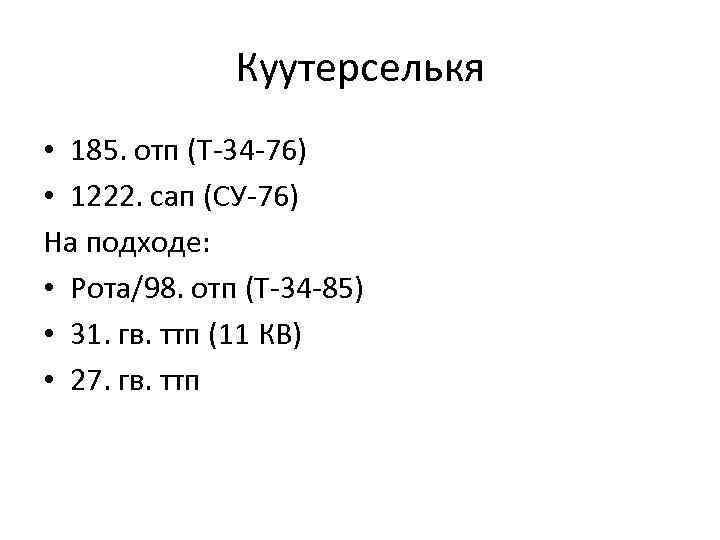 Куутерселькя • 185. отп (T-34 -76) • 1222. сап (СУ-76) На подходе: • Рота/98.