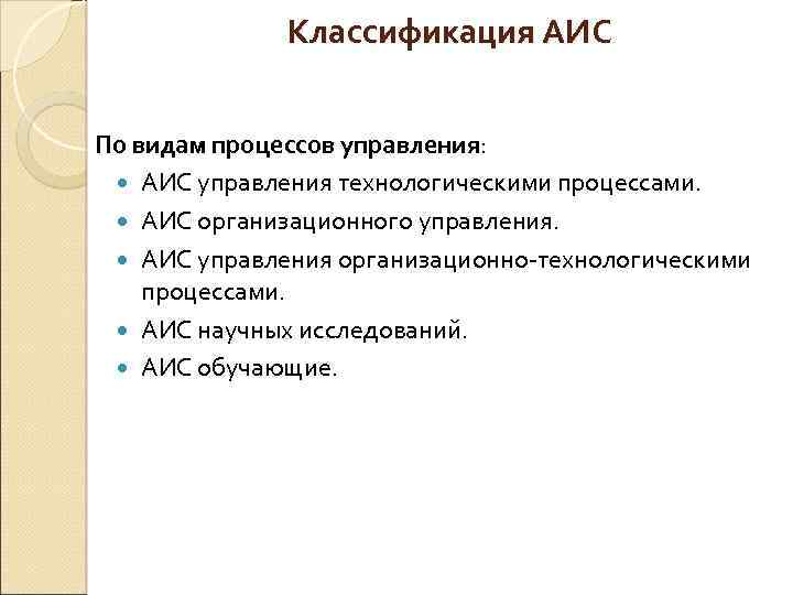 Классификация АИС По видам процессов управления: АИС управления технологическими процессами. АИС организационного управления. АИС