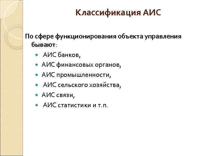 Классификация АИС По сфере функционирования объекта управления бывают: АИС банков, АИС финансовых органов, АИС
