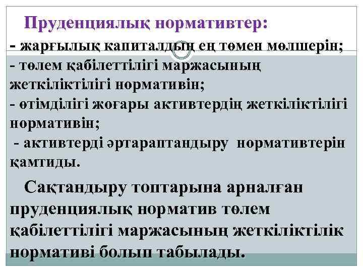 Пруденциялық нормативтер: - жарғылық капиталдың ең төмен мөлшерін; - төлем қабілеттілігі маржасының жеткіліктілігі нормативін;