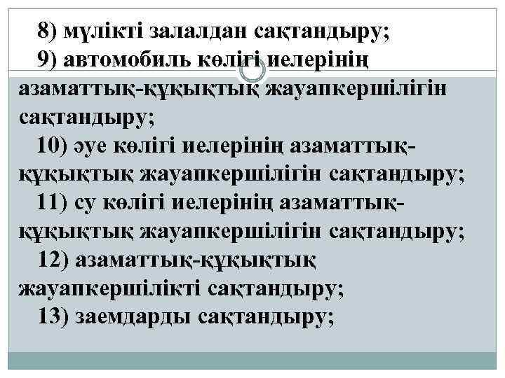 8) мүлiктi залалдан сақтандыру; 9) автомобиль көлiгi иелерiнiң азаматтық-құқықтық жауапкершiлiгiн сақтандыру; 10) әуе көлiгi