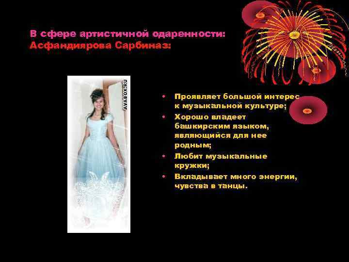 В сфере артистичной одаренности: Асфандиярова Сарбиназ: • • Проявляет большой интерес к музыкальной культуре;