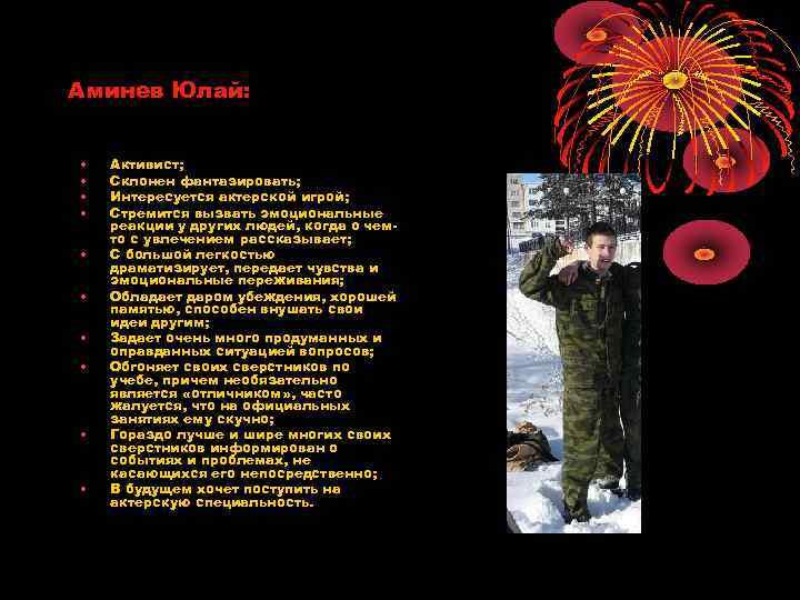 Аминев Юлай: • • • Активист; Склонен фантазировать; Интересуется актерской игрой; Стремится вызвать эмоциональные