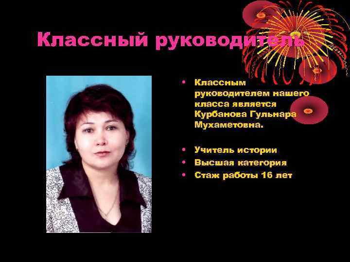 Классный руководитель • Классным руководителем нашего класса является Курбанова Гульнара Мухаметовна. • Учитель истории