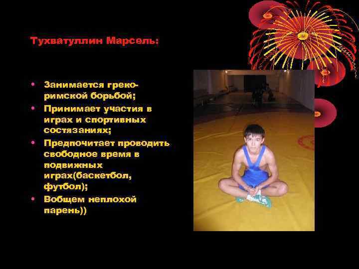 Тухватуллин Марсель: • Занимается грекоримской борьбой; • Принимает участия в играх и спортивных состязаниях;