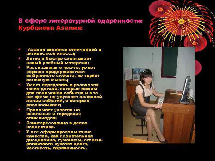 В сфере литературной одаренности: Курбанова Азалия: • • Азалия является отличницей и активисткой класса;