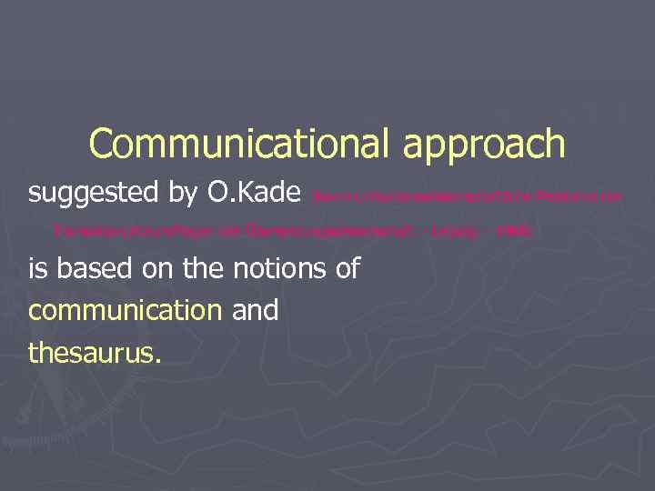 Communicational approach suggested by O. Kade (Kommunikationswissenschaftliche Probleme der Translation//Grundfragen der Übersetzungswissenschaft. - Leipzig.