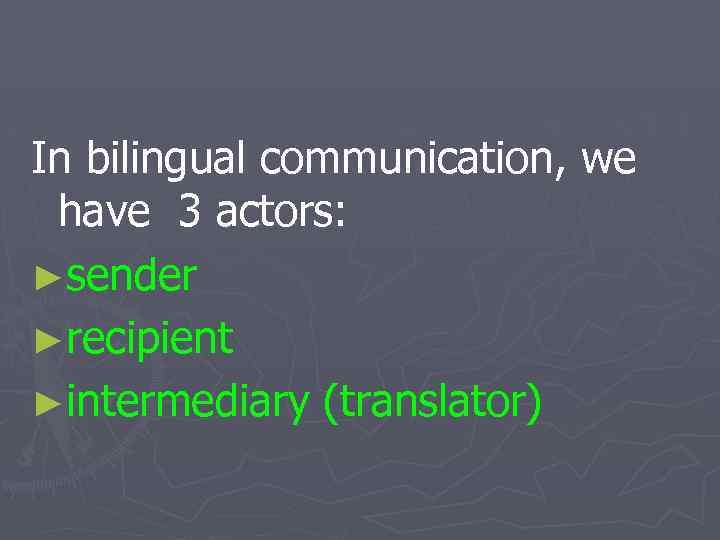 In bilingual communication, we have 3 actors: ►sender ►recipient ►intermediary (translator)