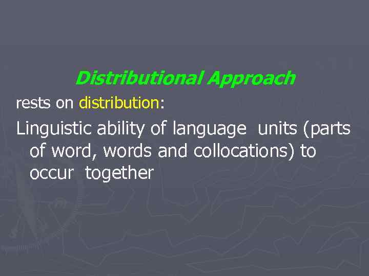 Distributional Approach rests on distribution: Linguistic ability of language units (parts of word, words