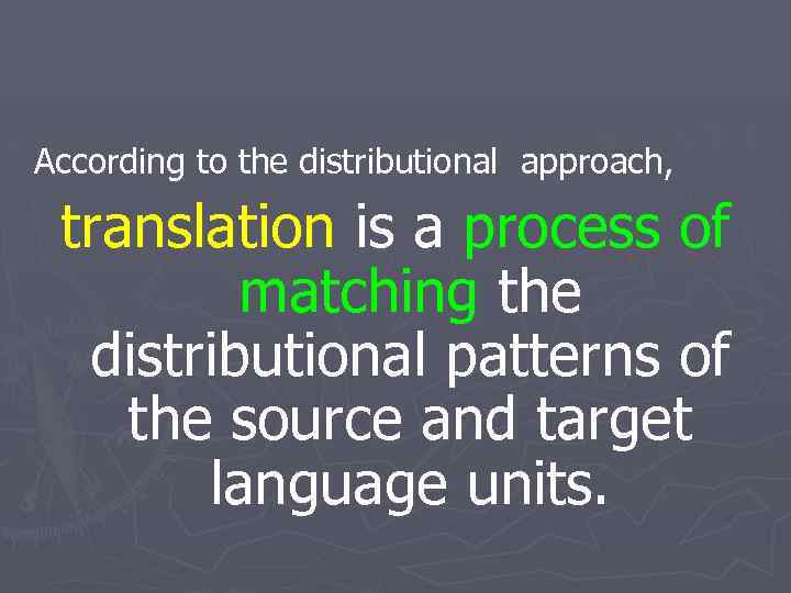 According to the distributional approach, translation is a process of matching the distributional patterns