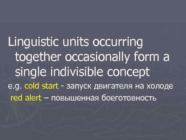 Linguistic units occurring together occasionally form a single indivisible concept e. g. cold start