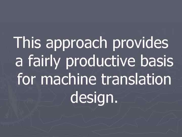 This approach provides a fairly productive basis for machine translation design.