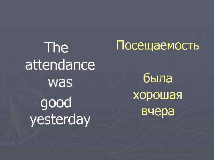 The attendance was good yesterday Посещаемость была хорошая вчера